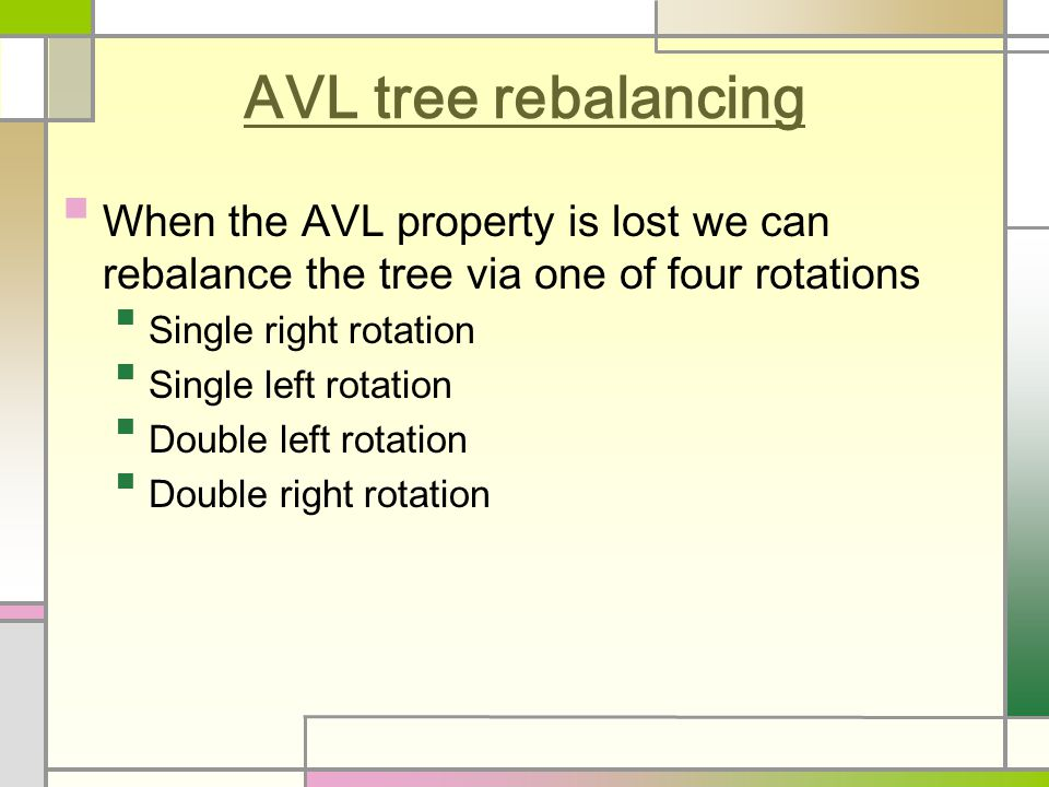 AVL tree rebalancing When the AVL property is lost we can rebalance the tree via one of four rotations Single right rotation Single left rotation Double left rotation Double right rotation