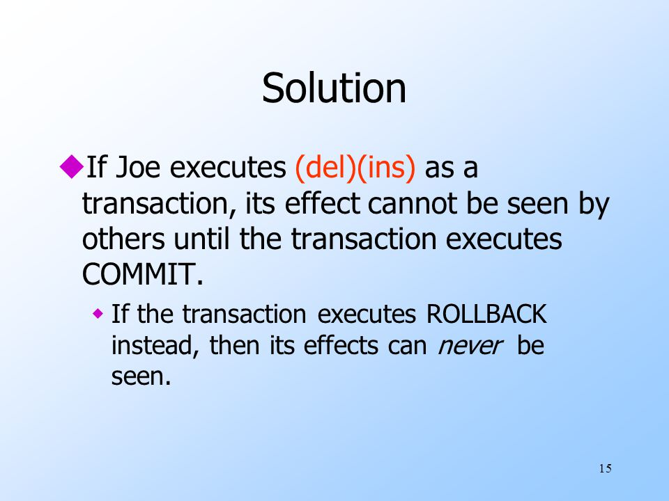 15 Solution uIf Joe executes (del)(ins) as a transaction, its effect cannot be seen by others until the transaction executes COMMIT. wIf the transacti
