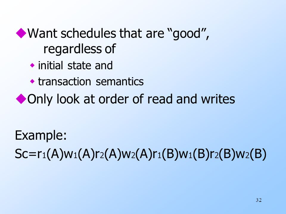 "32 uWant schedules that are ""good"", regardless of winitial state and wtransaction semantics uOnly look at order of read and writes Example: Sc=r 1 (A)"