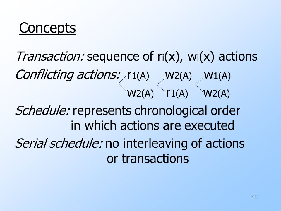 41 Concepts Transaction: sequence of r i (x), w i (x) actions Conflicting actions: r 1(A) w 2(A) w 1(A) w 2(A) r 1(A) w 2(A) Schedule: represents chro