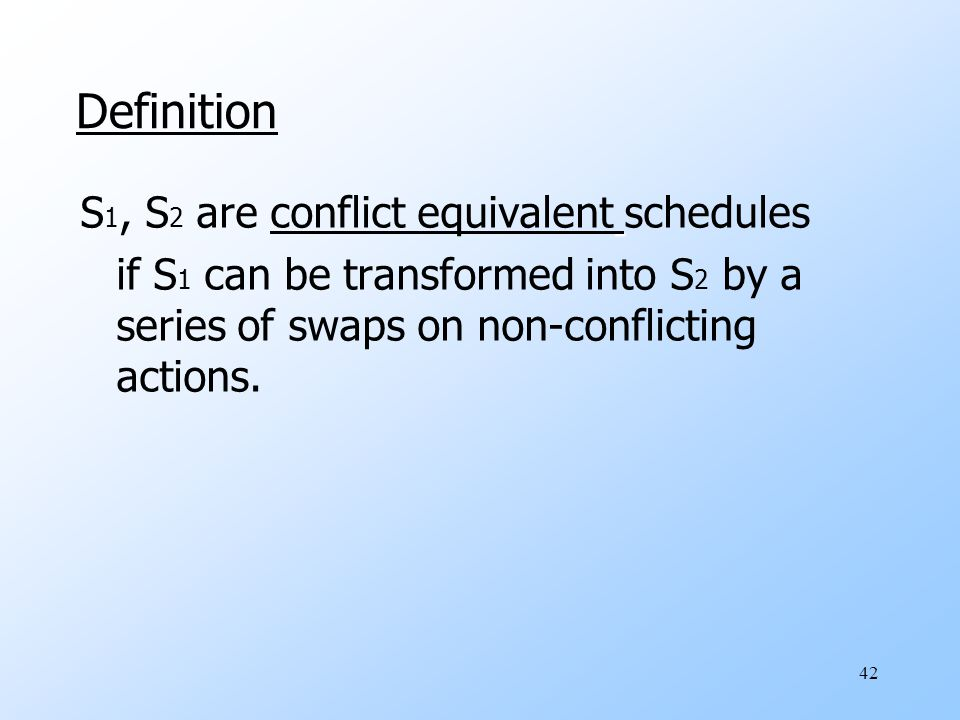 42 Definition S 1, S 2 are conflict equivalent schedules if S 1 can be transformed into S 2 by a series of swaps on non-conflicting actions.
