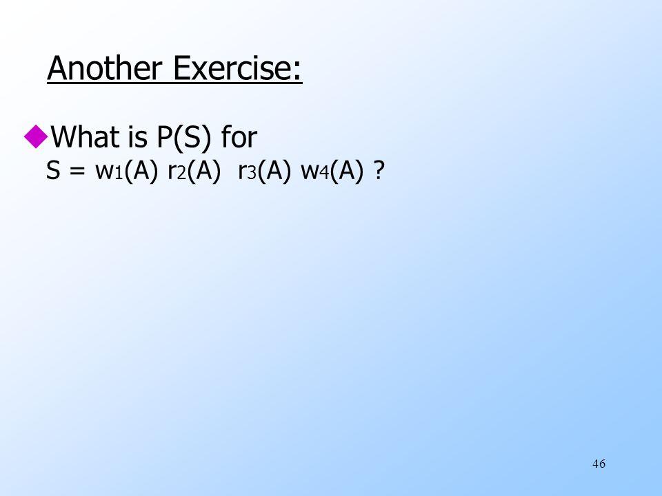 46 Another Exercise: uWhat is P(S) for S = w 1 (A) r 2 (A) r 3 (A) w 4 (A)