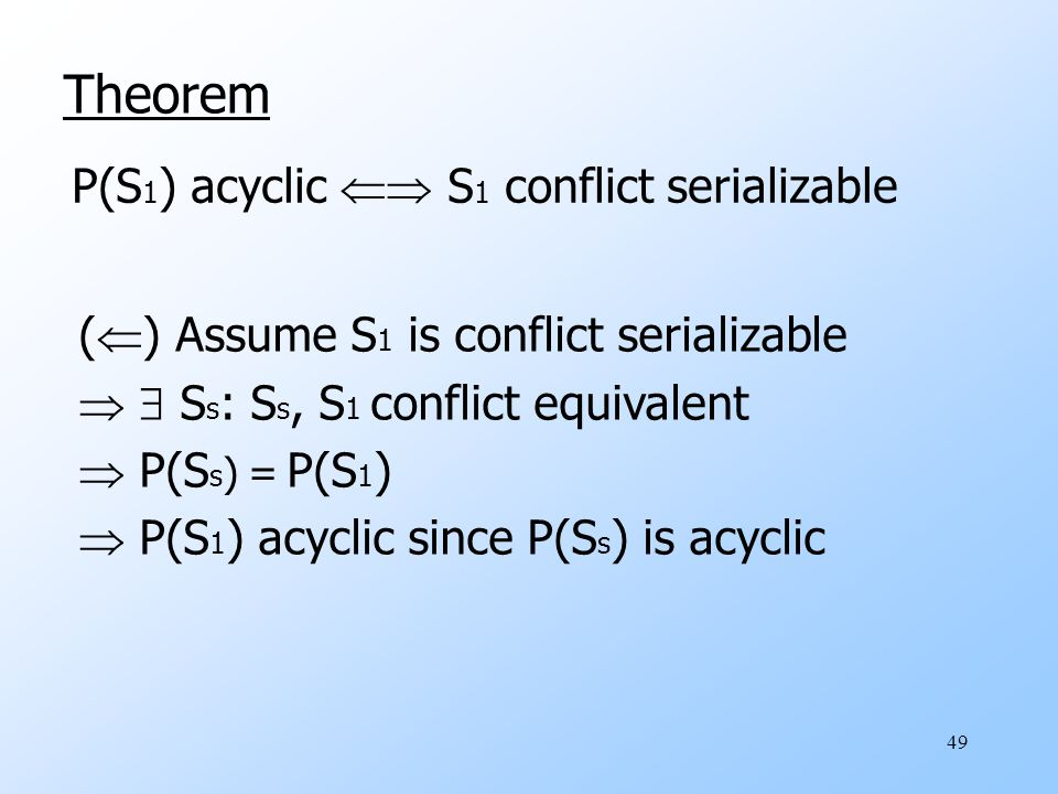 49 Theorem P(S 1 ) acyclic  S 1 conflict serializable (  ) Assume S 1 is conflict serializable   S s : S s, S 1 conflict equivalent  P(S s ) = P