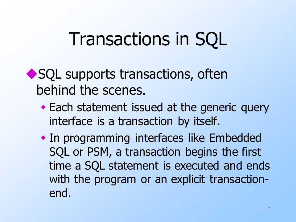 5 Transactions in SQL uSQL supports transactions, often behind the scenes. wEach statement issued at the generic query interface is a transaction by i