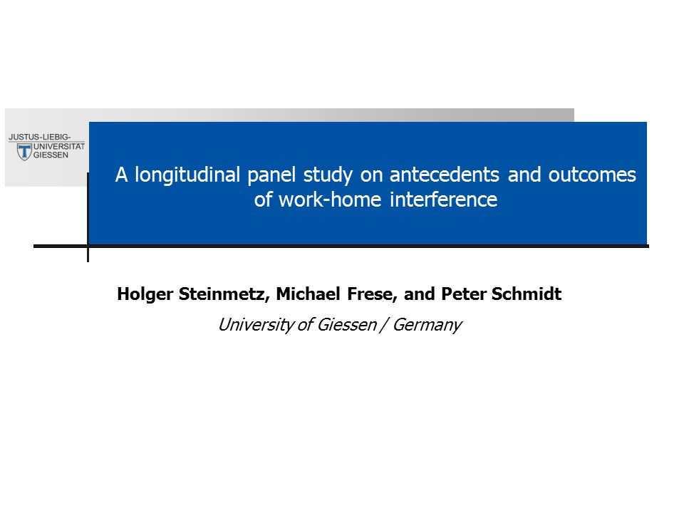 A longitudinal panel study on antecedents and outcomes of work-home interference Holger Steinmetz, Michael Frese, and Peter Schmidt University of Giessen / Germany