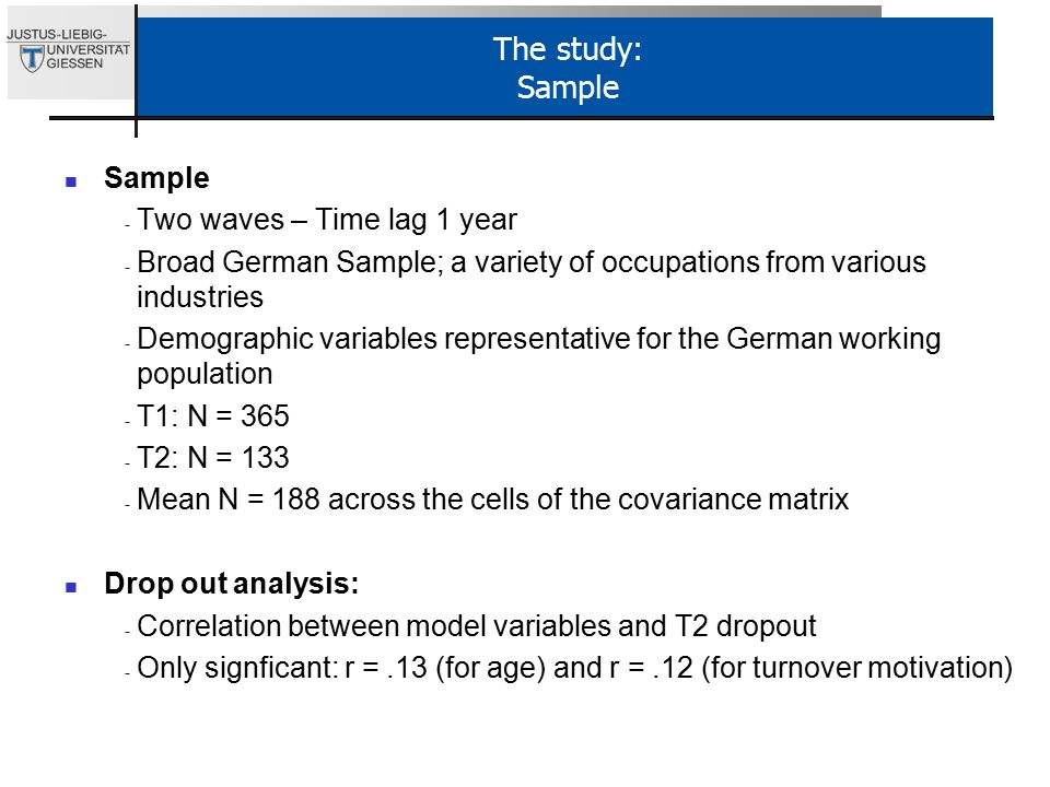 The study: Sample Sample - Two waves – Time lag 1 year - Broad German Sample; a variety of occupations from various industries - Demographic variables representative for the German working population - T1: N = T2: N = Mean N = 188 across the cells of the covariance matrix Drop out analysis: - Correlation between model variables and T2 dropout - Only signficant: r =.13 (for age) and r =.12 (for turnover motivation)