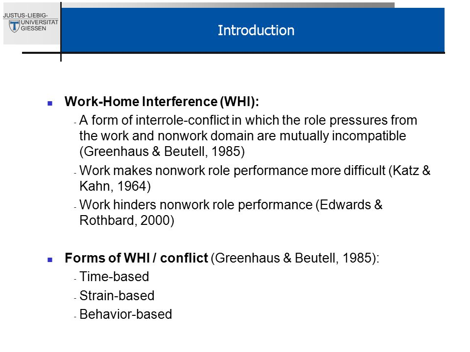 Introduction Work-Home Interference (WHI): - A form of interrole-conflict in which the role pressures from the work and nonwork domain are mutually incompatible (Greenhaus & Beutell, 1985) - Work makes nonwork role performance more difficult (Katz & Kahn, 1964) - Work hinders nonwork role performance (Edwards & Rothbard, 2000) Forms of WHI / conflict (Greenhaus & Beutell, 1985): - Time-based - Strain-based - Behavior-based
