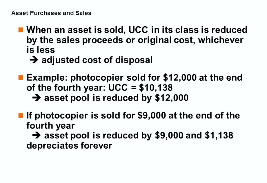 Asset Purchases and Sales When an asset is sold, UCC in its class is reduced by the sales proceeds or original cost, whichever is less  adjusted cost of disposal Example: photocopier sold for $12,000 at the end of the fourth year: UCC = $10,138  asset pool is reduced by $12,000 If photocopier is sold for $9,000 at the end of the fourth year  asset pool is reduced by $9,000 and $1,138 depreciates forever