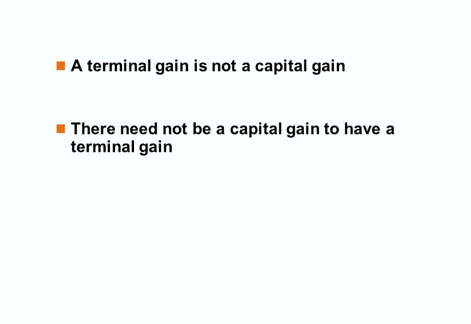 A terminal gain is not a capital gain There need not be a capital gain to have a terminal gain