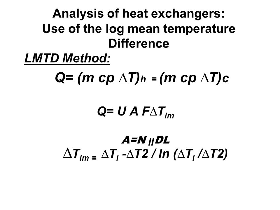 Analysis of heat exchangers: Use of the log mean temperature Difference LMTD Method: Q= (m cp ∆T) h = (m cp ∆T) c Q= U A F∆T lm A=N װ DL ∆ T lm = ∆T l -∆T2 / ln (∆T l /∆T2)