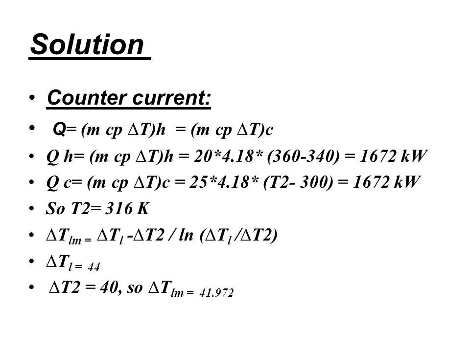 Solution Counter current: Q = (m cp ∆T)h = (m cp ∆T)c Q h= (m cp ∆T)h = 20*4.18* (360-340) = 1672 kW Q c= (m cp ∆T)c = 25*4.18* (T2- 300) = 1672 kW So T2= 316 K ∆T lm = ∆T l -∆T2 / ln (∆T l /∆T2) ∆T l = 44 ∆T2 = 40, so ∆T lm = 41.972