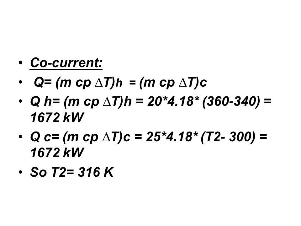 Co-current: Q= (m cp ∆T) h = (m cp ∆T)c Q h= (m cp ∆T)h = 20*4.18* (360-340) = 1672 kW Q c= (m cp ∆T)c = 25*4.18* (T2- 300) = 1672 kW So T2= 316 K