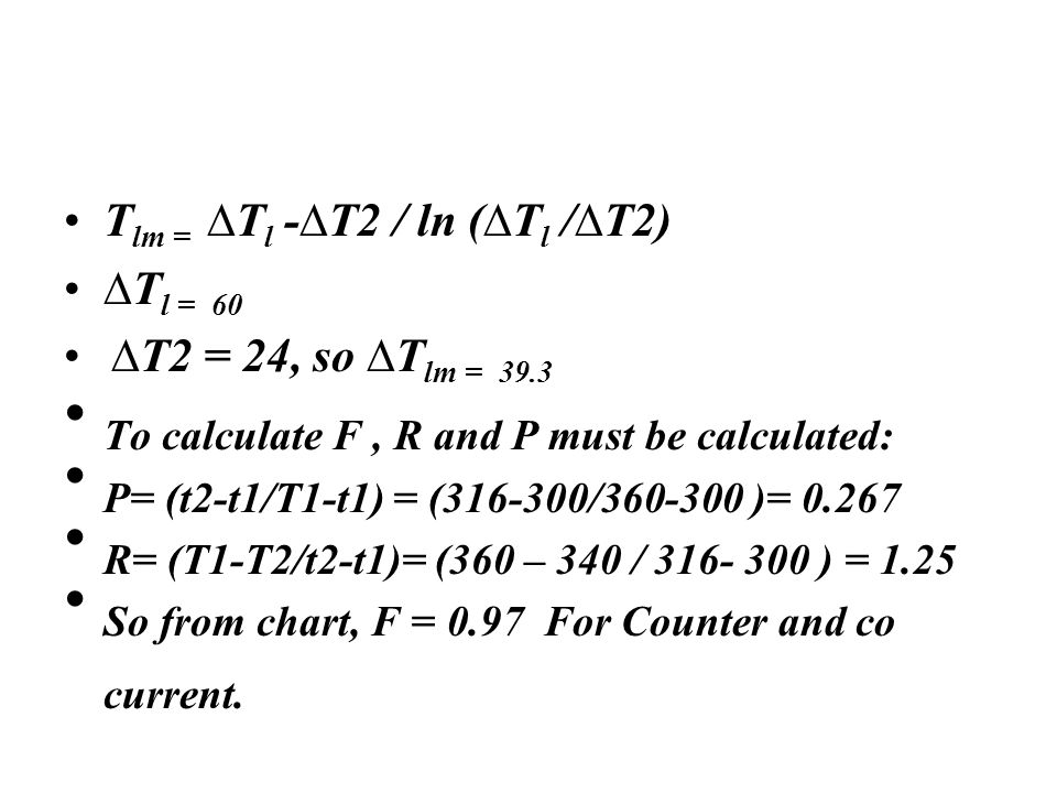 T lm = ∆T l -∆T2 / ln (∆T l /∆T2) ∆T l = 60 ∆T2 = 24, so ∆T lm = 39.3 To calculate F, R and P must be calculated: P= (t2-t1/T1-t1) = (316-300/360-300