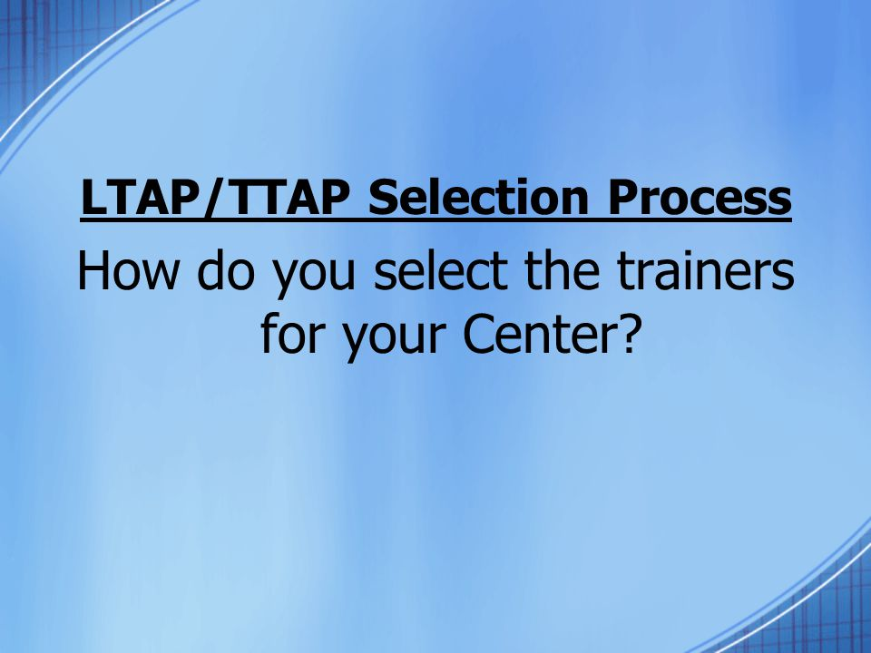 LTAP/TTAP Selection Process How do you select the trainers for your Center