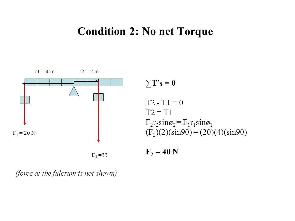 Condition 2: No net Torque ∑T's = 0 T2 - T1 = 0 T2 = T1 F 2 r 2 sinø 2 = F 1 r 1 sinø 1 (F 2 )(2)(sin90) = (20)(4)(sin90) F 2 = 40 N F 2 =?? F 1 = 20