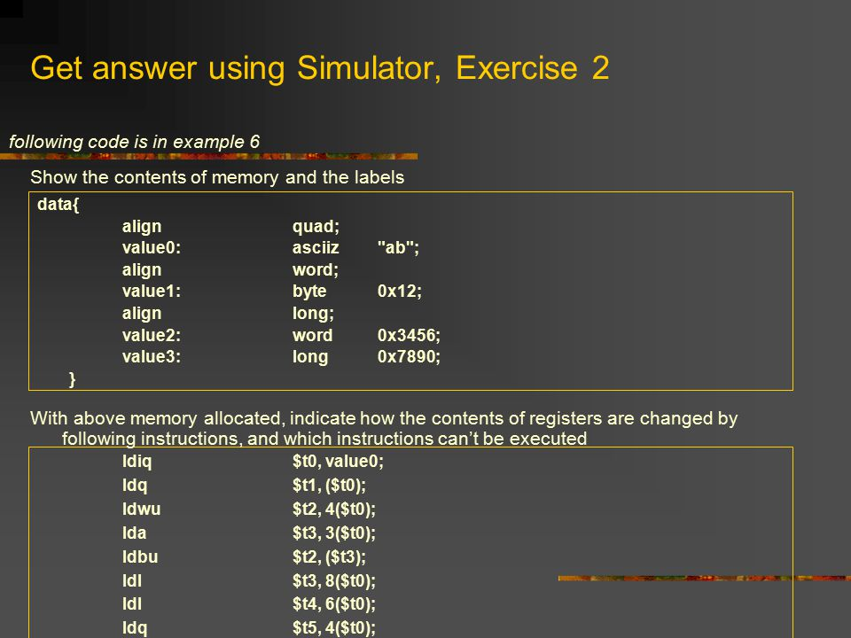 Get answer using Simulator, Exercise 2 data{ align quad; value0:asciiz ab ; alignword; value1:byte 0x12; alignlong; value2: word 0x3456; value3:long0x7890; } ldiq$t0, value0; ldq$t1, ($t0); ldwu$t2, 4($t0); lda$t3, 3($t0); ldbu$t2, ($t3); ldl$t3, 8($t0); ldl$t4, 6($t0); ldq$t5, 4($t0); Show the contents of memory and the labels With above memory allocated, indicate how the contents of registers are changed by following instructions, and which instructions can't be executed following code is in example 6