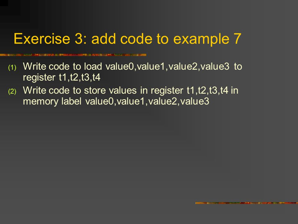 Exercise 3: add code to example 7 (1) Write code to load value0,value1,value2,value3 to register t1,t2,t3,t4 (2) Write code to store values in register t1,t2,t3,t4 in memory label value0,value1,value2,value3