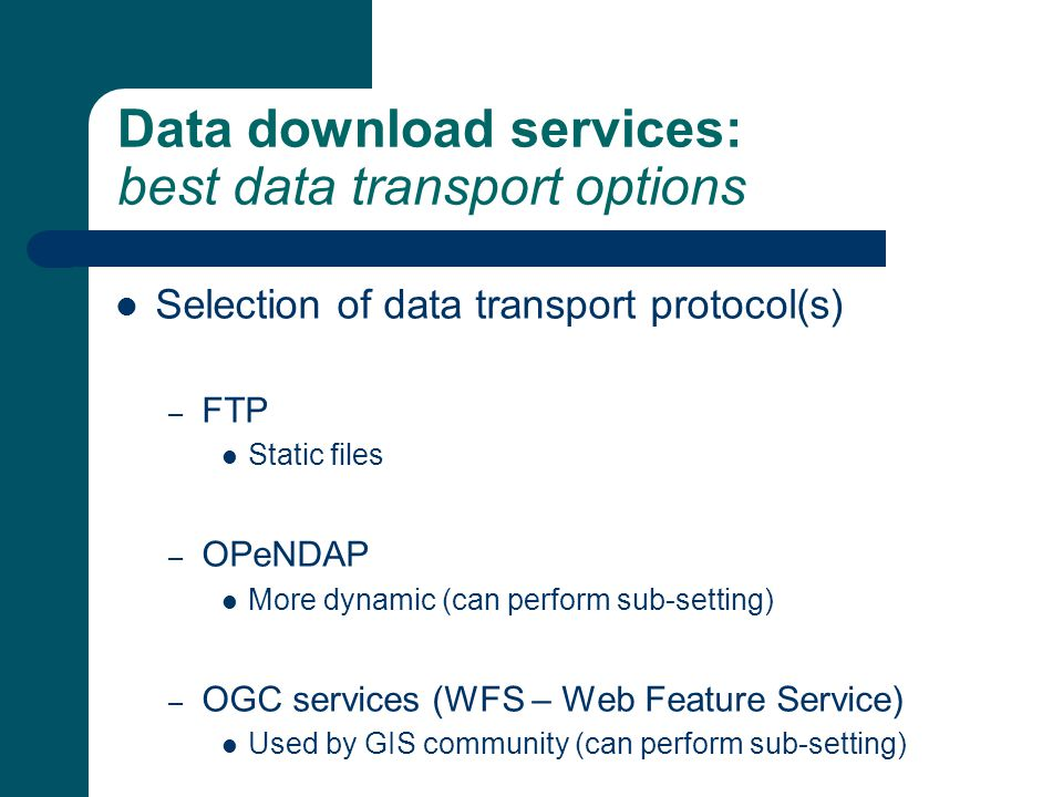 Data download services: best data transport options Selection of data transport protocol(s) – FTP Static files – OPeNDAP More dynamic (can perform sub-setting) – OGC services (WFS – Web Feature Service) Used by GIS community (can perform sub-setting)