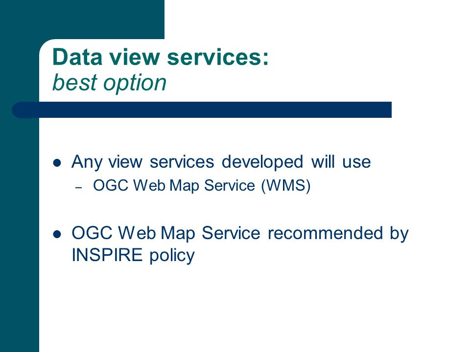 Data view services: best option Any view services developed will use – OGC Web Map Service (WMS) OGC Web Map Service recommended by INSPIRE policy