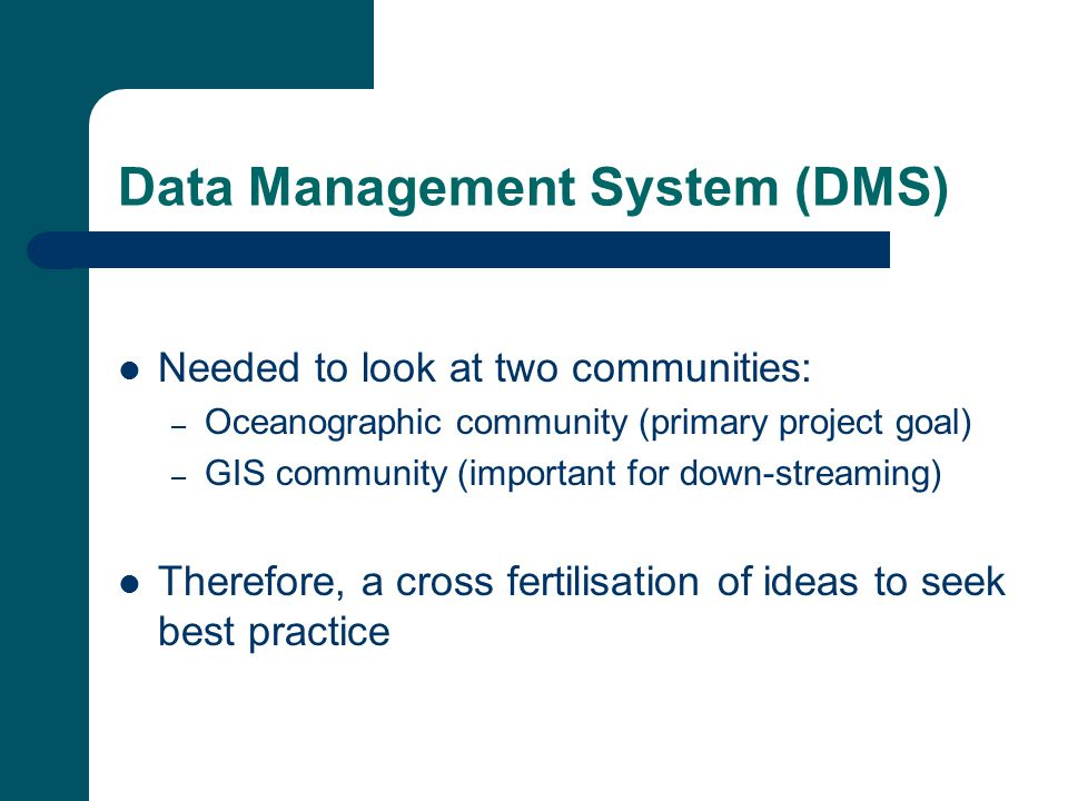 Data Management System (DMS) Needed to look at two communities: – Oceanographic community (primary project goal) – GIS community (important for down-streaming) Therefore, a cross fertilisation of ideas to seek best practice