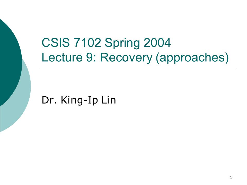 1 CSIS 7102 Spring 2004 Lecture 9: Recovery (approaches) Dr. King-Ip Lin