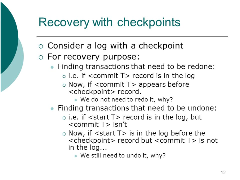 12 Recovery with checkpoints  Consider a log with a checkpoint  For recovery purpose: Finding transactions that need to be redone:  i.e.
