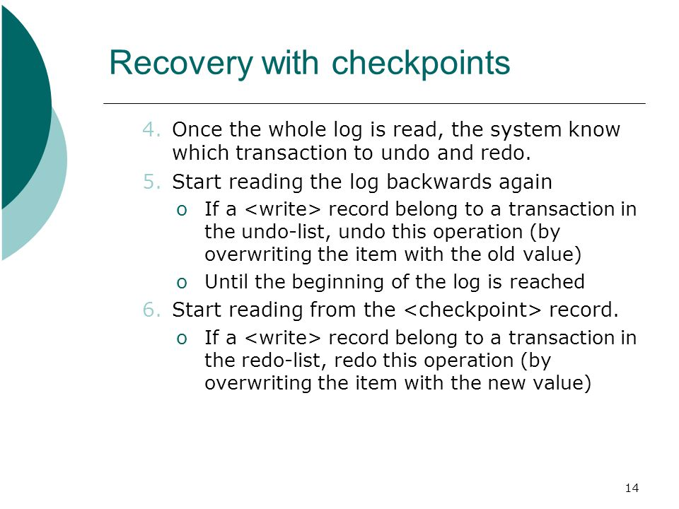 14 Recovery with checkpoints 4.Once the whole log is read, the system know which transaction to undo and redo.