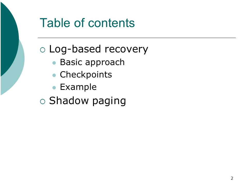 2 Table of contents  Log-based recovery Basic approach Checkpoints Example  Shadow paging