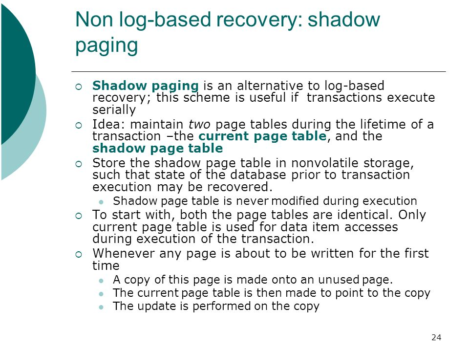 24 Non log-based recovery: shadow paging  Shadow paging is an alternative to log-based recovery; this scheme is useful if transactions execute serially  Idea: maintain two page tables during the lifetime of a transaction –the current page table, and the shadow page table  Store the shadow page table in nonvolatile storage, such that state of the database prior to transaction execution may be recovered.