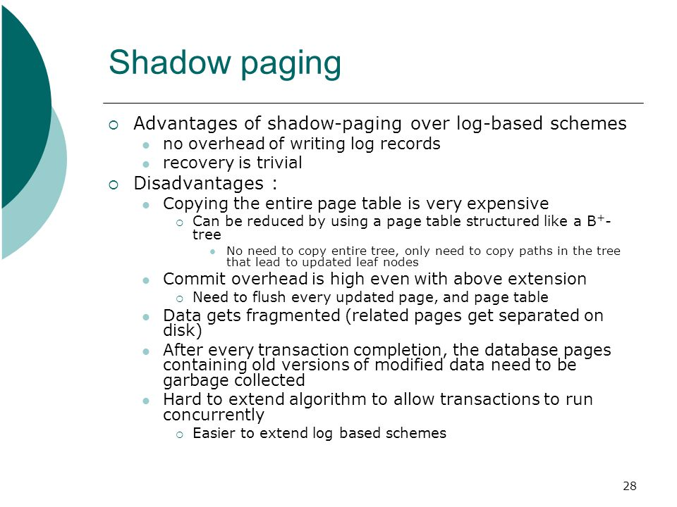28 Shadow paging  Advantages of shadow-paging over log-based schemes no overhead of writing log records recovery is trivial  Disadvantages : Copying the entire page table is very expensive  Can be reduced by using a page table structured like a B + - tree No need to copy entire tree, only need to copy paths in the tree that lead to updated leaf nodes Commit overhead is high even with above extension  Need to flush every updated page, and page table Data gets fragmented (related pages get separated on disk) After every transaction completion, the database pages containing old versions of modified data need to be garbage collected Hard to extend algorithm to allow transactions to run concurrently  Easier to extend log based schemes