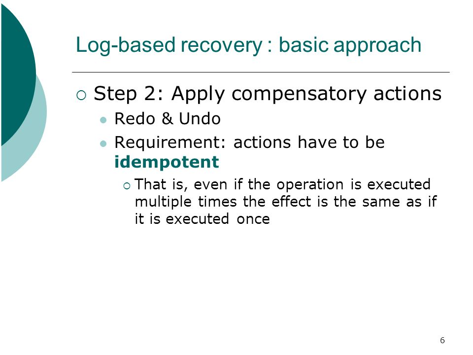 6 Log-based recovery : basic approach  Step 2: Apply compensatory actions Redo & Undo Requirement: actions have to be idempotent  That is, even if the operation is executed multiple times the effect is the same as if it is executed once