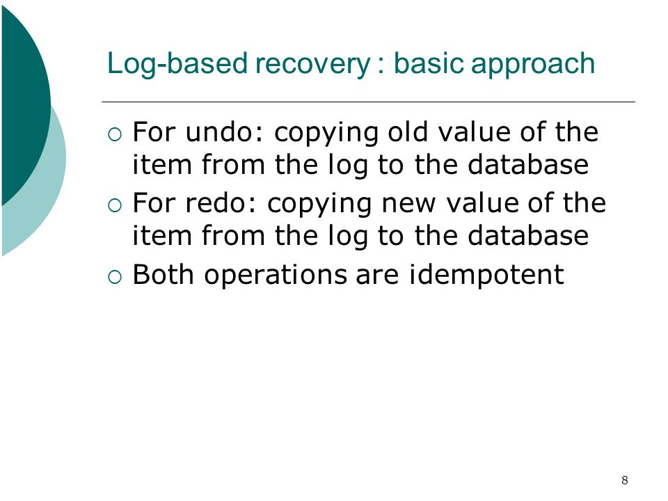 8 Log-based recovery : basic approach  For undo: copying old value of the item from the log to the database  For redo: copying new value of the item from the log to the database  Both operations are idempotent