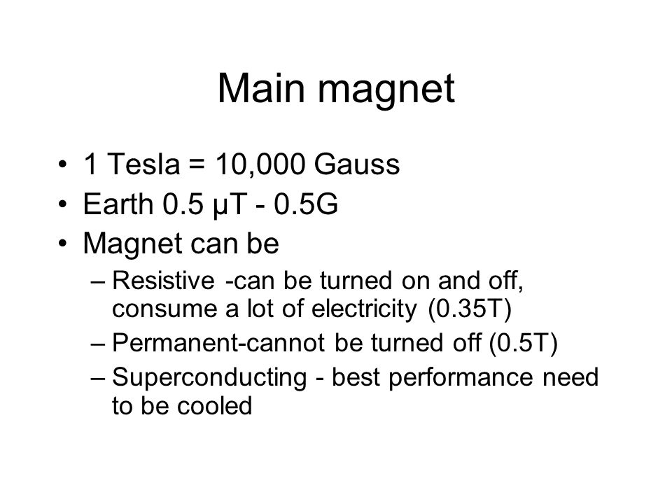 Main magnet 1 Tesla = 10,000 Gauss Earth 0.5 µT - 0.5G Magnet can be –Resistive -can be turned on and off, consume a lot of electricity (0.35T) –Perma
