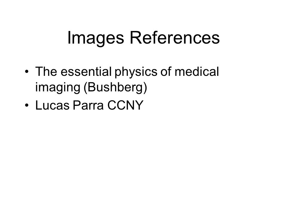 Images References The essential physics of medical imaging (Bushberg) Lucas Parra CCNY