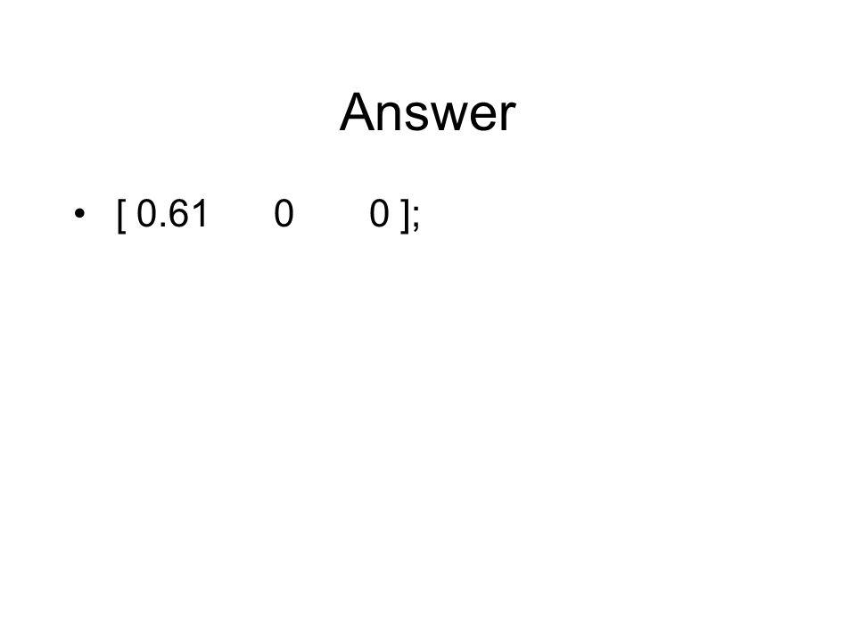 Answer [ 0.61 0 0 ];