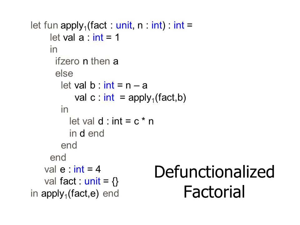 let fun apply 1 (fact : unit, n : int) : int = let val a : int = 1 in ifzero n then a else let val b : int = n – a val c : int = apply 1 (fact,b) in l