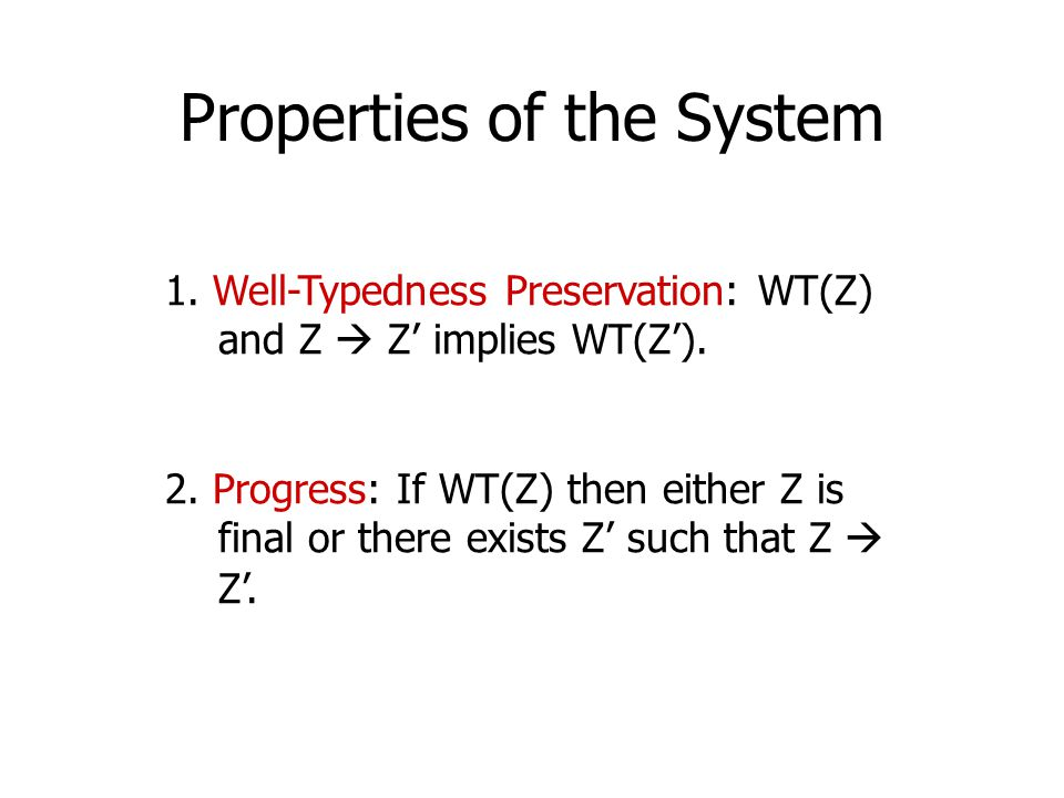 Properties of the System 1. Well-Typedness Preservation: WT(Z) and Z  Z' implies WT(Z'). 2. Progress: If WT(Z) then either Z is final or there exists