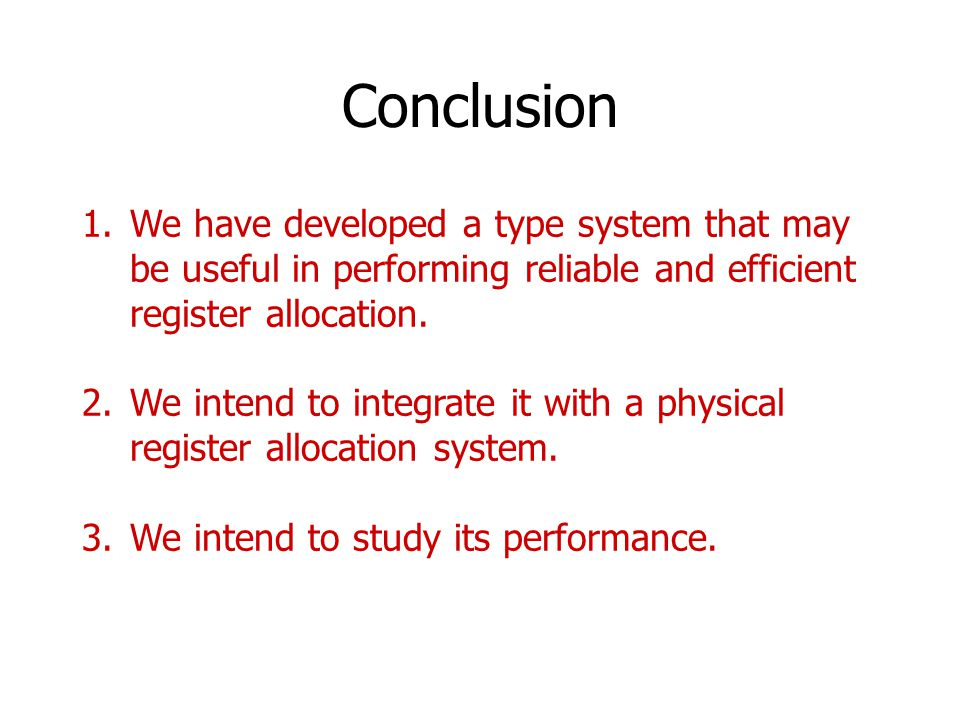 Conclusion 1.We have developed a type system that may be useful in performing reliable and efficient register allocation. 2.We intend to integrate it