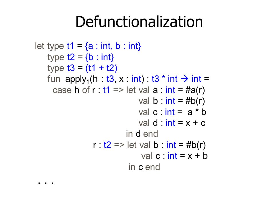 Defunctionalization let type t1 = {a : int, b : int} type t2 = {b : int} type t3 = (t1 + t2) fun apply 1 (h : t3, x : int) : t3 * int  int = case h o