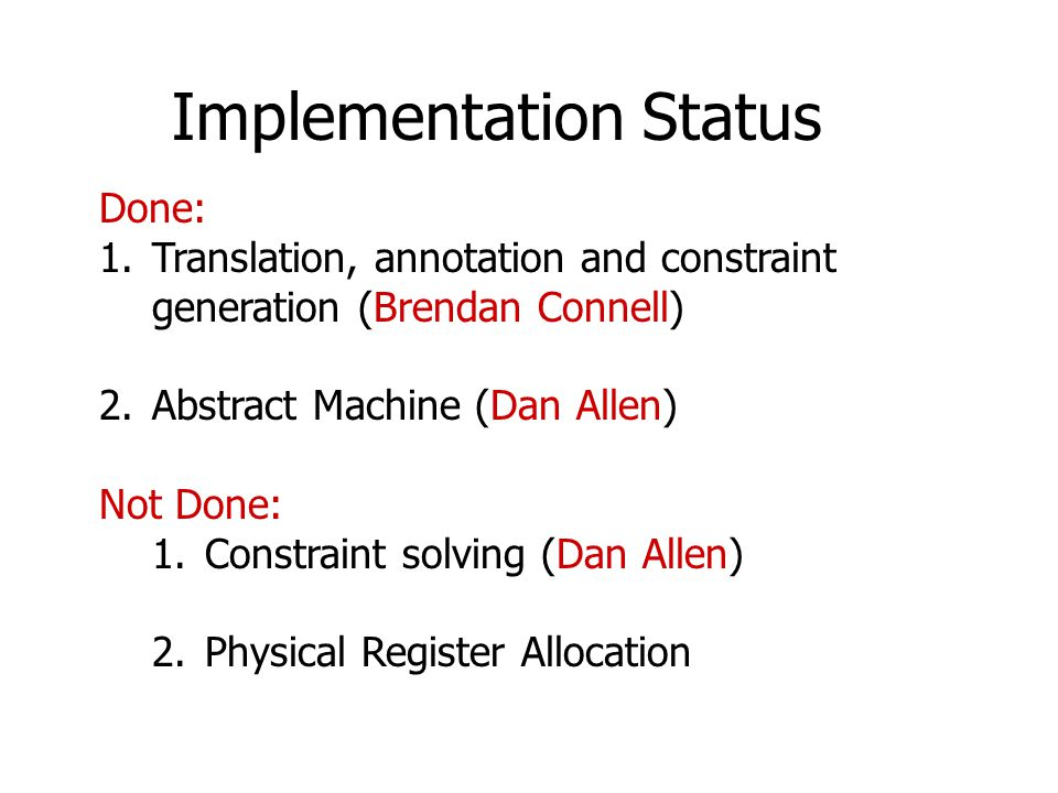 Implementation Status Done: 1.Translation, annotation and constraint generation (Brendan Connell) 2.Abstract Machine (Dan Allen) Not Done: 1.Constrain
