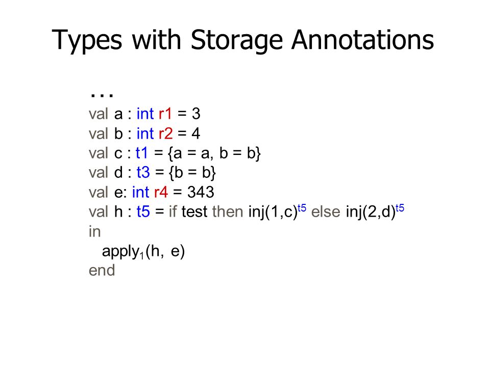 Types with Storage Annotations … val a : int r1 = 3 val b : int r2 = 4 val c : t1 = {a = a, b = b} val d : t3 = {b = b} val e: int r4 = 343 val h : t5