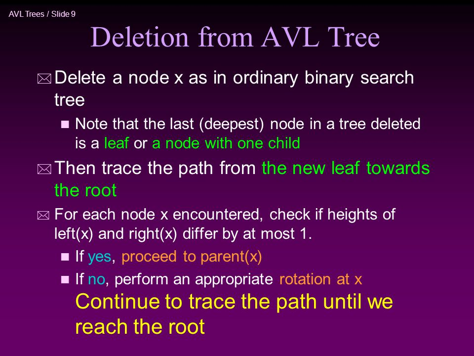 AVL Trees / Slide 9 Deletion from AVL Tree * Delete a node x as in ordinary binary search tree n Note that the last (deepest) node in a tree deleted is a leaf or a node with one child * Then trace the path from the new leaf towards the root * For each node x encountered, check if heights of left(x) and right(x) differ by at most 1.