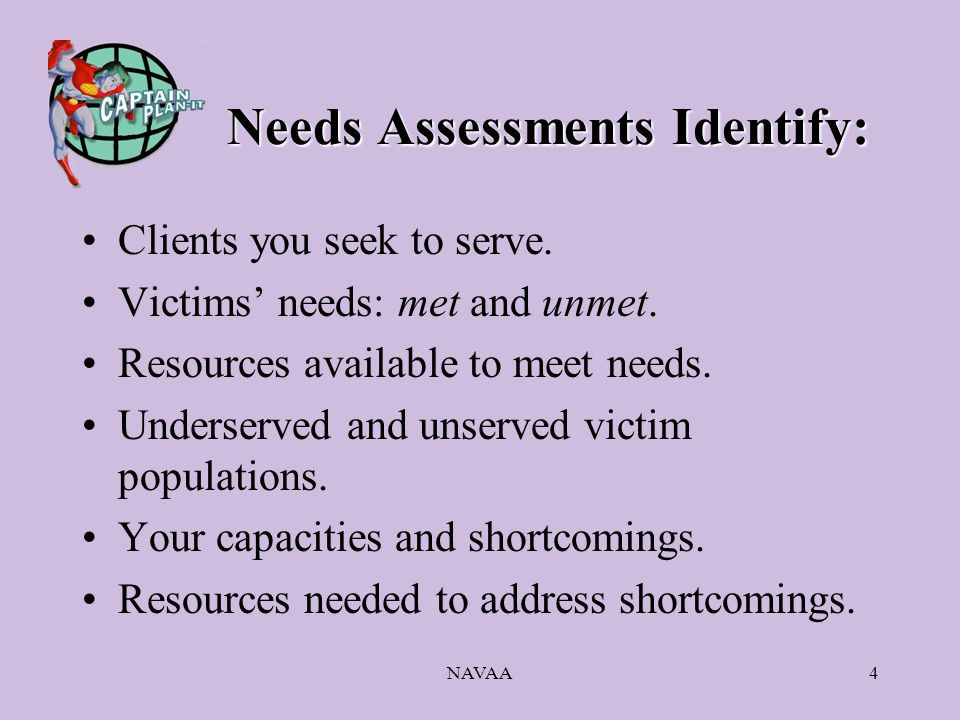 NAVAA4 Needs Assessments Identify: Clients you seek to serve. Victims' needs: met and unmet. Resources available to meet needs. Underserved and unserv