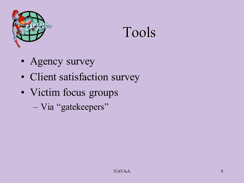 NAVAA6 Tools Agency survey Client satisfaction survey Victim focus groups –Via gatekeepers