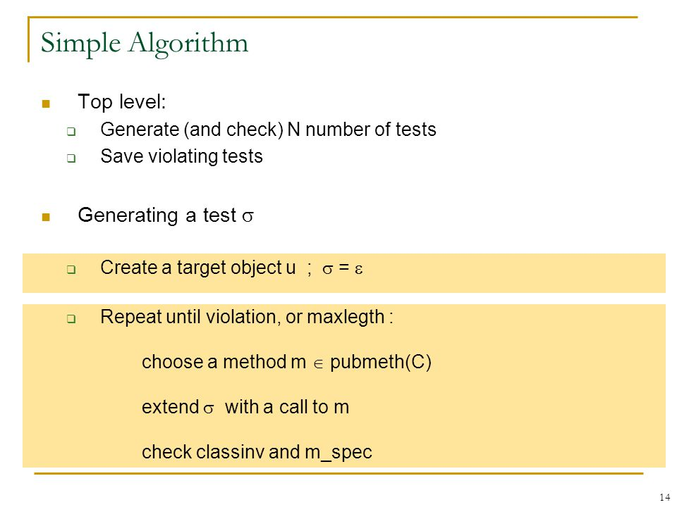 14 Simple Algorithm Top level:  Generate (and check) N number of tests  Save violating tests Generating a test   Create a target object u ;  =   Repeat until violation, or maxlegth : choose a method m  pubmeth(C) extend  with a call to m check classinv and m_spec