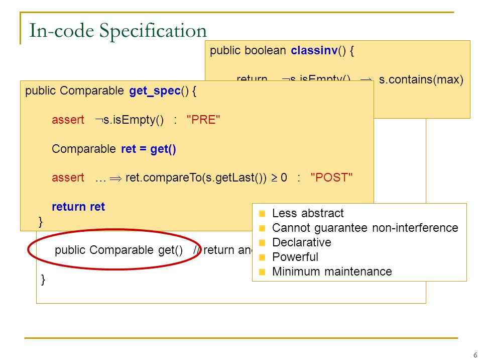 6 In-code Specification public class SortedList { private LinkedList s private Comparable max public SortedList() public void insert(Comparable x) public Comparable get() // return and remove max } public boolean classinv() { return  s.isEmpty()  s.contains(max) } public Comparable get_spec() { assert  s.isEmpty() : PRE Comparable ret = get() assert …  ret.compareTo(s.getLast())  0 : POST return ret } Less abstract Cannot guarantee non-interference Declarative Powerful Minimum maintenance