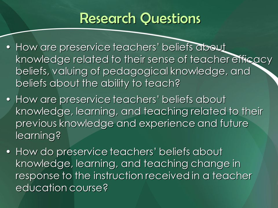 Research Questions How are preservice teachers' beliefs about knowledge related to their sense of teacher efficacy beliefs, valuing of pedagogical knowledge, and beliefs about the ability to teach?How are preservice teachers' beliefs about knowledge related to their sense of teacher efficacy beliefs, valuing of pedagogical knowledge, and beliefs about the ability to teach.