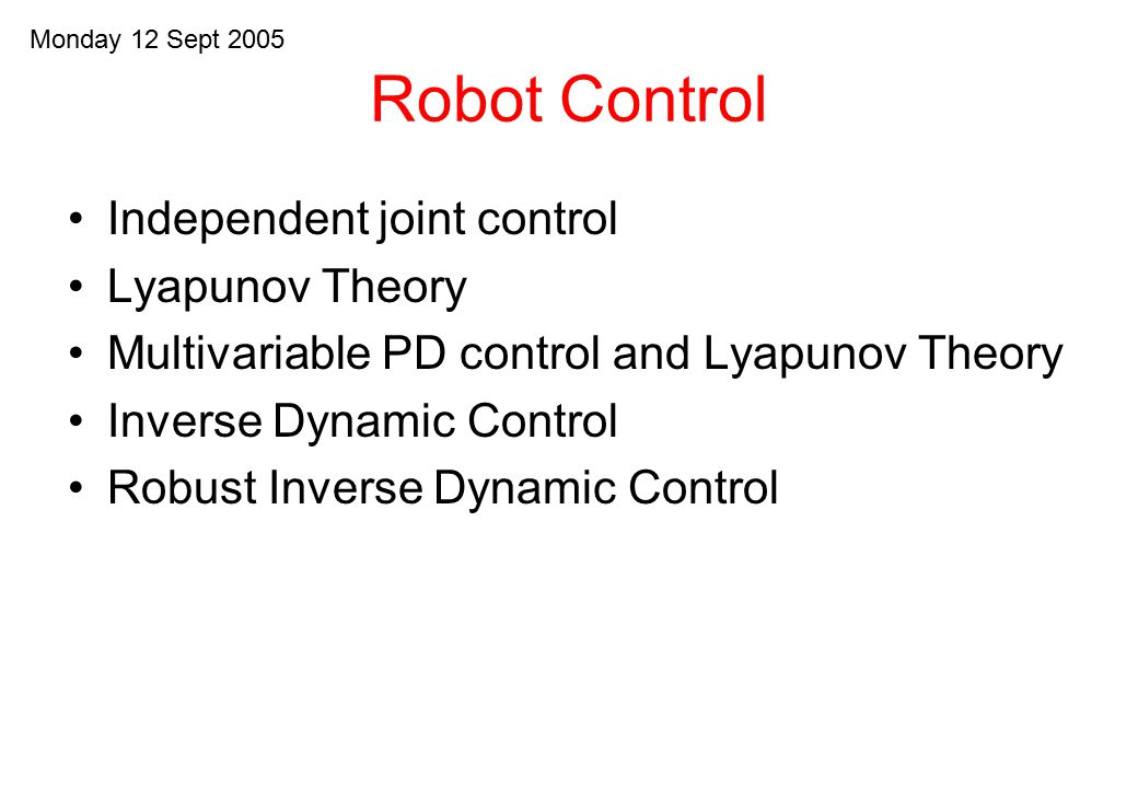 Robot Control Independent joint control Lyapunov Theory Multivariable PD control and Lyapunov Theory Inverse Dynamic Control Robust Inverse Dynamic Co