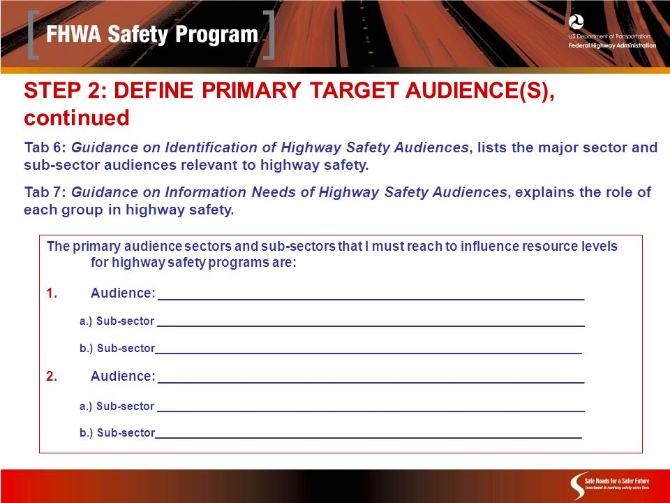 The primary audience sectors and sub-sectors that I must reach to influence resource levels for highway safety programs are: 1.Audience: ___________________________________________________________ a.) Sub-sector _____________________________________________________________________ b.) Sub-sector_____________________________________________________________________ 2.Audience: ___________________________________________________________ a.) Sub-sector _____________________________________________________________________ b.) Sub-sector_____________________________________________________________________ Tab 6: Guidance on Identification of Highway Safety Audiences, lists the major sector and sub-sector audiences relevant to highway safety.