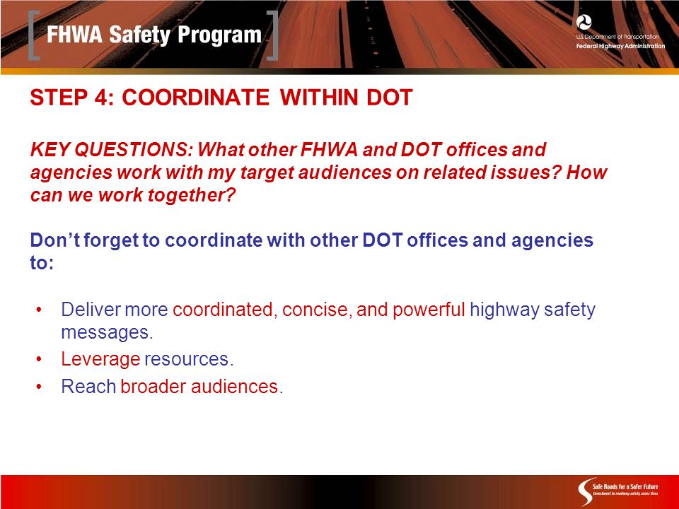 STEP 4: COORDINATE WITHIN DOT KEY QUESTIONS: What other FHWA and DOT offices and agencies work with my target audiences on related issues.